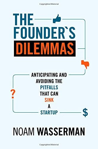 The Founders Dilemmas Anticipating and Avoiding the Pitfalls That Can Sink a Startup by Noam Wasserman